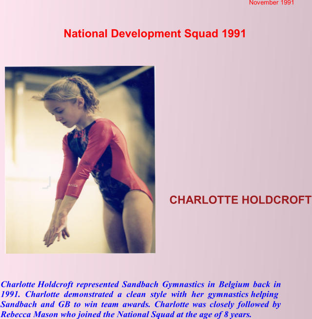 National Development Squad 1991  November 1991  CHARLOTTE HOLDCROFT Charlotte Holdcroft represented Sandbach Gymnastics in Belgium back in  1991. Charlotte demonstrated a clean style with her gymnastics helping  Sandbach and GB to win team awards. Charlotte was closely followed by Rebecca Mason who joined the National Squad at the age of 8 years.