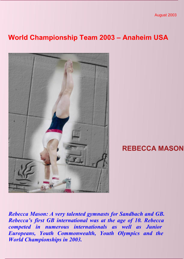 World Championship Team 2003 – Anaheim USA  August 2003  REBECCA MASON Rebecca Mason: A very talented gymnasts for Sandbach and GB.  Rebecca's first GB international was at the age of 10. Rebecca  competed in numerous internationals as well as Junior  Europeans, Youth Commonwealth, Youth Olympics and the  World Championships in 2003.